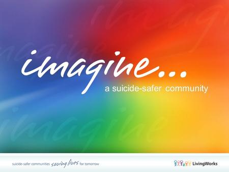 A suicide-safer community. Common qualities Highly evolved For all types of caregivers Training for Trainers LivingWorks Programs LivingWorks Programs.