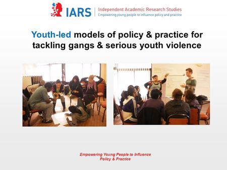 Empowering Young People to Influence Policy & Practice Youth-led models of policy & practice for tackling gangs & serious youth violence.