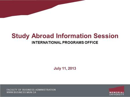 FACULTY OF BUSINESS ADMINISTRATION WWW.BUSINESS.MUN.CA Study Abroad Information Session INTERNATIONAL PROGRAMS OFFICE July 11, 2013.