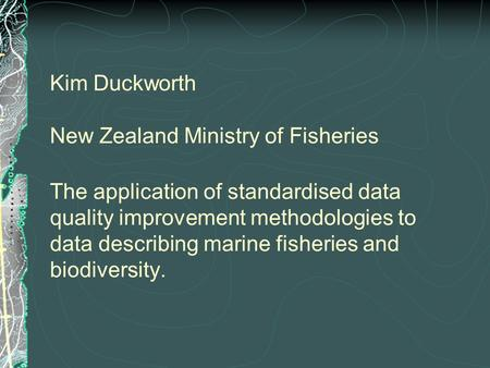 Kim Duckworth New Zealand Ministry of Fisheries The application of standardised data quality improvement methodologies to data describing marine fisheries.