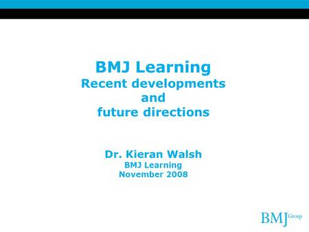 BMJ Learning Recent developments and future directions Dr. Kieran Walsh BMJ Learning November 2008.