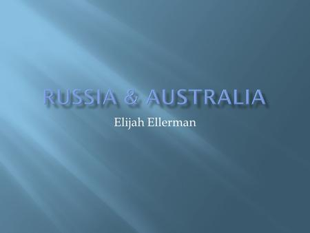 Elijah Ellerman. RUSSIAAUSTRALIA  Continent of Asia  Moscow  138,082,178 people  Russian Orthodox and Muslim.  Russian  Continent of Australia/Oceaniah.