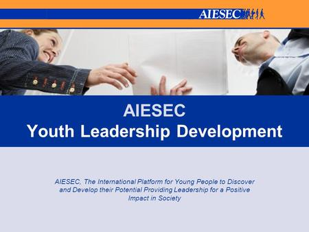 AIESEC Youth Leadership Development AIESEC, The International Platform for Young People to Discover and Develop their Potential Providing Leadership for.