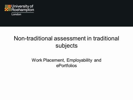 Non-traditional assessment in traditional subjects Work Placement, Employability and ePortfolios.