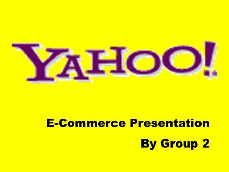 "E-Commerce Presentation By Group 2. 貿商子電 之 景背虎雅 What is Yahoo! ?  ""Yet Another Hierarchical Officious Oracle""  ""Rude, Unsophisticated, Uncouth"""