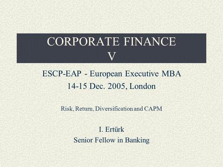 CORPORATE FINANCE V ESCP-EAP - European Executive MBA 14-15 Dec. 2005, London Risk, Return, Diversification and CAPM I. Ertürk Senior Fellow in Banking.