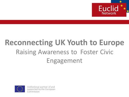 Institutional partner of and supported by the European Commission Reconnecting UK Youth to Europe Raising Awareness toFoster Civic Engagement.