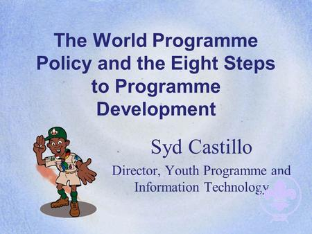 Syd Castillo Director, Youth Programme and Information Technology The World Programme Policy and the Eight Steps to Programme Development.
