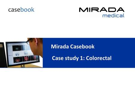 Mirada Casebook Case study 1: Colorectal. Indication: T3 N1 R0 sigmoid colectomy August 2009 CT demonstrated solitary segment VI/VII liver metastasis.