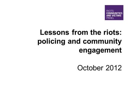 Lessons from the riots: policing and community engagement October 2012.
