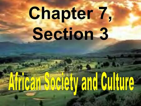 Chapter 7, Section 3. The BIG Idea Ideas, Beliefs, and Values African society was centered on village and family life, with distinct religious beliefs.
