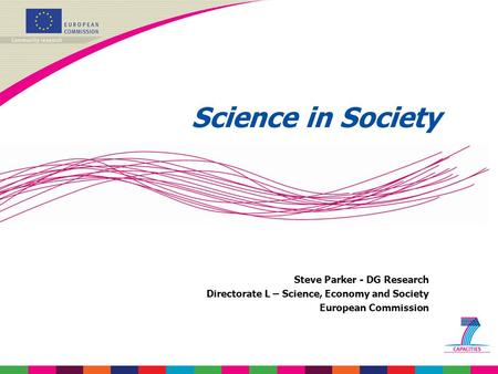 Science in Society Steve Parker - DG <strong>Research</strong> Directorate L – Science, Economy and Society European Commission.