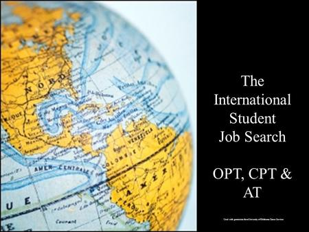 The International Student Job Search OPT, CPT & AT Used with permission from University of Oklahoma Career Services.