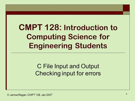 © Janice Regan, CMPT 128, Jan 2007 0 CMPT 128: Introduction to Computing Science for Engineering Students C File Input and Output Checking input for errors.