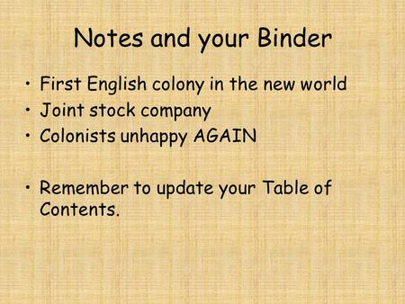 Notes and your Binder First English colony in the new world Joint stock company Colonists unhappy AGAIN Remember to update your Table of Contents.