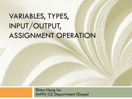 VARIABLES, TYPES, INPUT/OUTPUT, ASSIGNMENT OPERATION Shieu-Hong Lin MATH/CS Department Chapel.