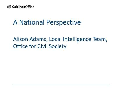 A National Perspective Alison Adams, Local Intelligence Team, Office for Civil Society.