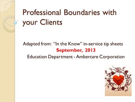 "Professional Boundaries with your Clients Adapted from: ""In the Know"" in-service tip sheets September, 2013 Education Department - Ambercare Corporation."