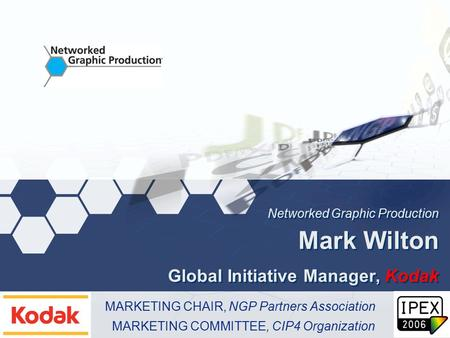 Networked Graphic Production Mark Wilton Global Initiative Manager, Kodak MARKETING CHAIR, NGP Partners Association MARKETING COMMITTEE, CIP4 Organization.