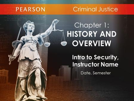 Criminal Justice Intro to Security, Instructor Name Date, Semester Chapter 1: HISTORY AND OVERVIEW.