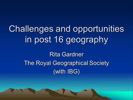 Challenges and opportunities in post 16 geography Rita Gardner The Royal Geographical Society (with IBG)