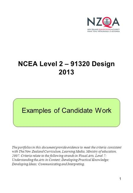 1 NCEA Level 2 – 91320 Design 2013 Examples of Candidate Work The portfolios in this document provide evidence to meet the criteria consistent with The.