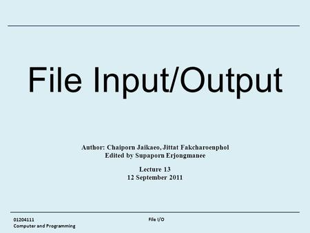 01204111 Computer and Programming File I/O File Input/Output Author: Chaiporn Jaikaeo, Jittat Fakcharoenphol Edited by Supaporn Erjongmanee Lecture 13.