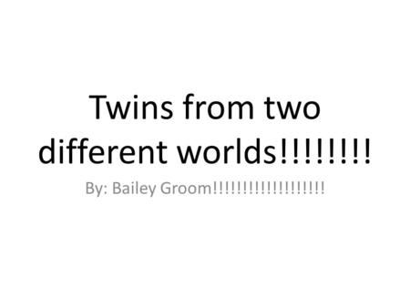 Twins from two different worlds!!!!!!!! By: Bailey Groom!!!!!!!!!!!!!!!!!!!