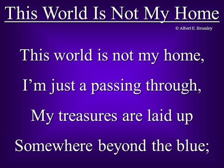 This World Is Not My Home This world is not my home, I'm just a passing through, My treasures are laid up Somewhere beyond the blue; © Albert E. Brumley.