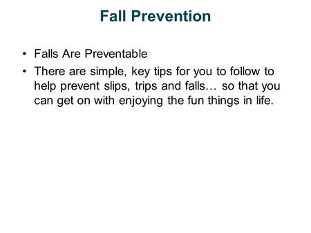 Fall Prevention Falls Are Preventable There are simple, key tips for you to follow to help prevent slips, trips and falls… so that you can get on with.