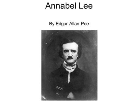 Annabel Lee By Edgar Allan Poe. Stanza 1 It was many and many a year ago, In a kingdom by the sea, That a maiden there lived whom you may know By the.