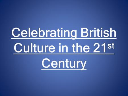 Celebrating British Culture in the 21 st Century.