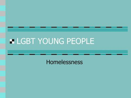 LGBT YOUNG PEOPLE Homelessness. Vulnerable Groups Socio-economic exclusion Disrupted childhoods Care leavers Young offenders Runaways LGBT young people.