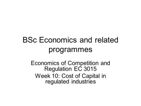 BSc Economics and related programmes Economics of Competition and Regulation EC 3015 Week 10: Cost of Capital in regulated industries.
