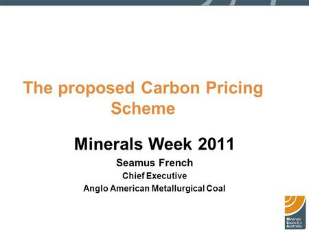 The proposed Carbon Pricing Scheme Minerals Week 2011 Seamus French Chief Executive Anglo American Metallurgical Coal.