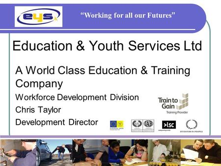 "Education & Youth Services Ltd A World Class Education & Training Company Workforce Development Division Chris Taylor Development Director "" Working for."