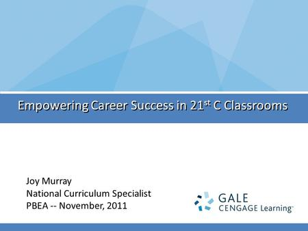Empowering Career Success in 21 st C Classrooms Joy Murray National Curriculum Specialist PBEA -- November, 2011.