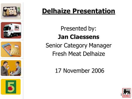 1 Delhaize Presentation Presented by: Jan Claessens Senior Category Manager Fresh Meat Delhaize 17 November 2006.