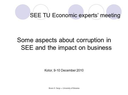 Bruno S. Sergi — University of Messina SEE TU Economic experts' meeting Some aspects about corruption in SEE and the impact on business Kotor, 9-10 December.