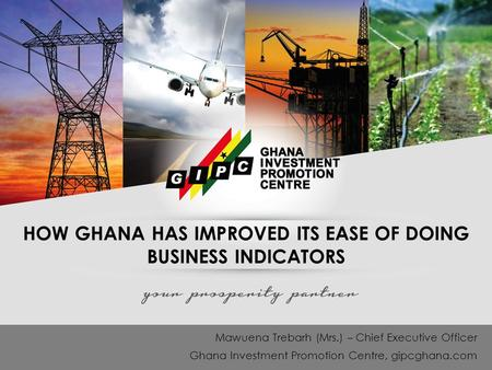 HOW GHANA HAS IMPROVED ITS EASE OF DOING BUSINESS INDICATORS Mawuena Trebarh (Mrs.) – Chief Executive Officer Ghana Investment Promotion Centre, gipcghana.com.