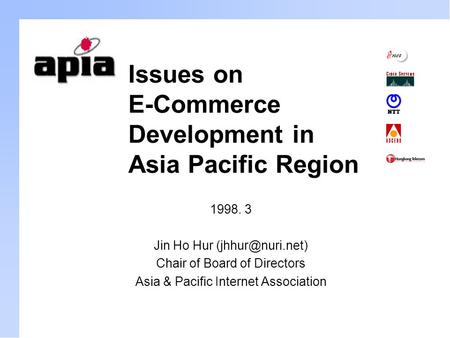 Issues on E-Commerce Development in Asia Pacific Region 1998. 3 Jin Ho Hur Chair of Board of Directors Asia & Pacific Internet Association.