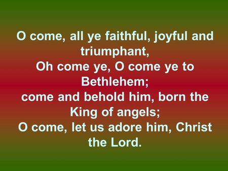 O come, all ye faithful, joyful and triumphant, Oh come ye, O come ye to Bethlehem; come and behold him, born the King of angels; O come, let us adore.