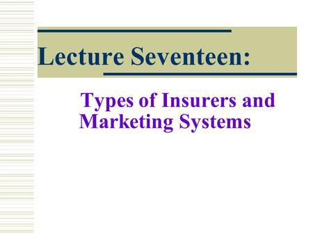 Lecture Seventeen: Types of Insurers and Marketing Systems