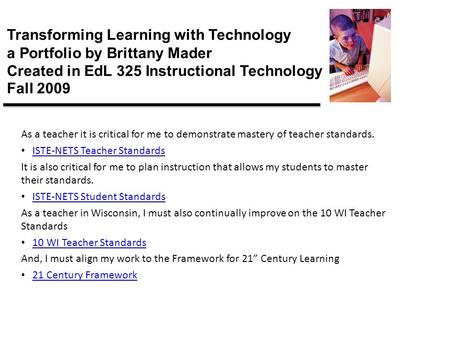 Transforming Learning with Technology a Portfolio by Brittany Mader Created in EdL 325 Instructional Technology Fall 2009 As a teacher it is critical for.