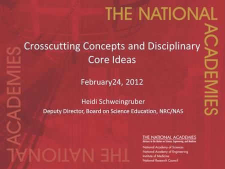 Crosscutting Concepts and Disciplinary Core Ideas February24, 2012 Heidi Schweingruber Deputy Director, Board on Science Education, NRC/NAS.