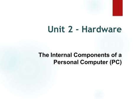 Unit 2 - Hardware The Internal Components of a Personal Computer (PC)