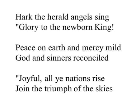 Hark the herald angels sing Glory to the newborn King! Peace on earth and mercy mild God and sinners reconciled Joyful, all ye nations rise Join the.