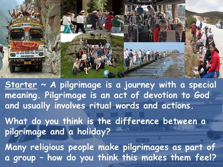 Starter ~ A pilgrimage is a journey with a special meaning. Pilgrimage is an act of devotion to God and usually involves ritual words and actions. What.