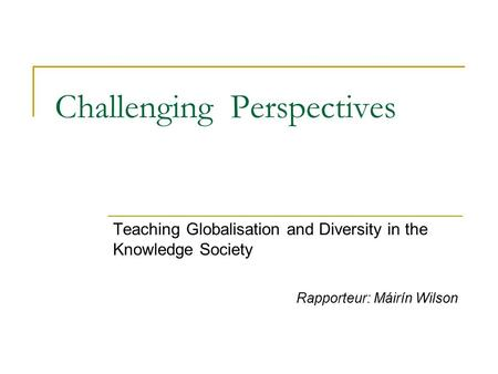 Challenging Perspectives Teaching Globalisation and Diversity in the Knowledge Society Rapporteur: Máirín Wilson.