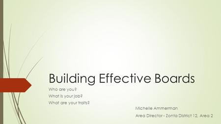 Building Effective Boards Who are you? What is your job? What are your traits? Michelle Ammerman Area Director - Zonta District 12, Area 2.